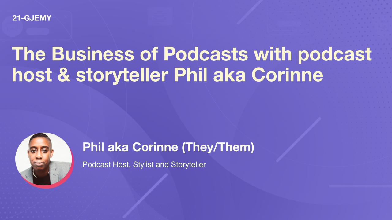The Business of Podcasts with podcast host & storyteller Phil aka Corinne