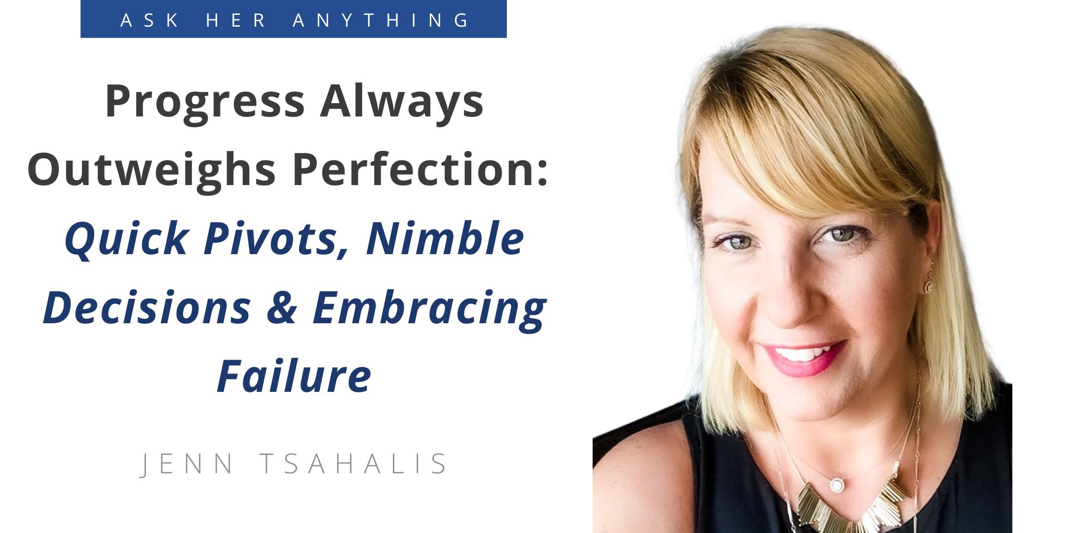 Progress Always Outweighs Perfection: Quick Pivots, Nimble Decisions & Embracing Failure