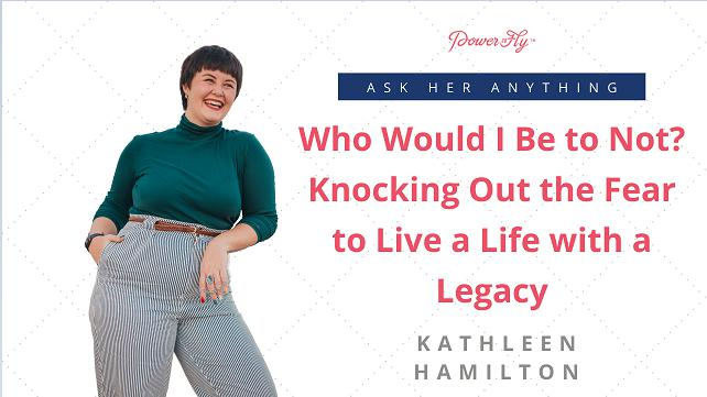 Who Would I Be to Not? Knocking Out the Fear to Live a Life with a Legacy