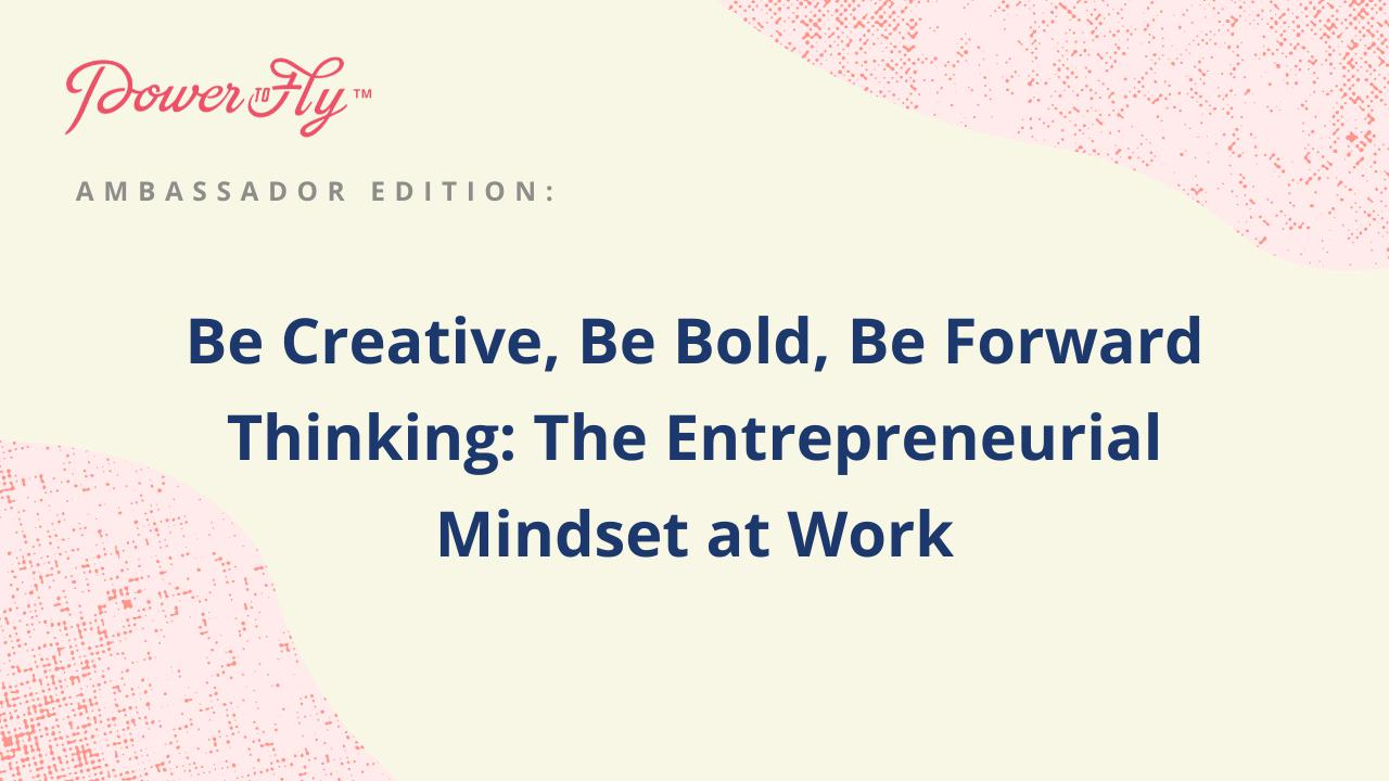 Be Creative, Be Bold, Be Forward Thinking: The Entrepreneurial Mindset at Work